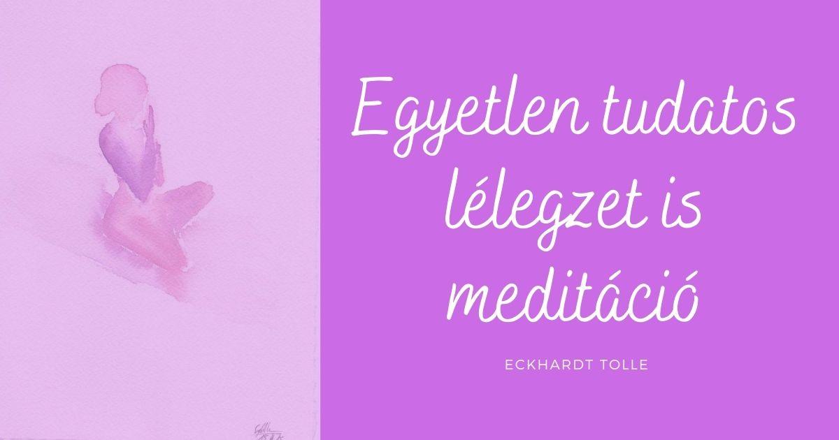"""""""Egyetlen tudatos lélegzet is meditáció"""" – Eckhardt Tolle"""